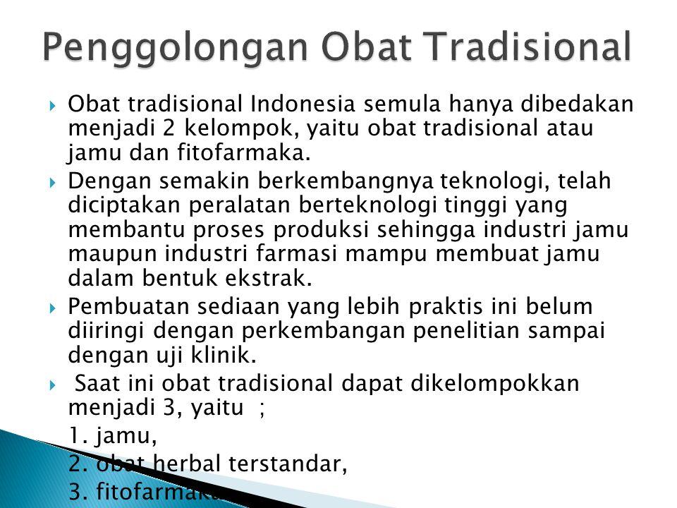 Obat tradisional Indonesia semula hanya dibedakan menjadi 2 kelompok, yaitu obat tradisional atau jamu dan fitofarmaka.  Dengan semakin berkembangn