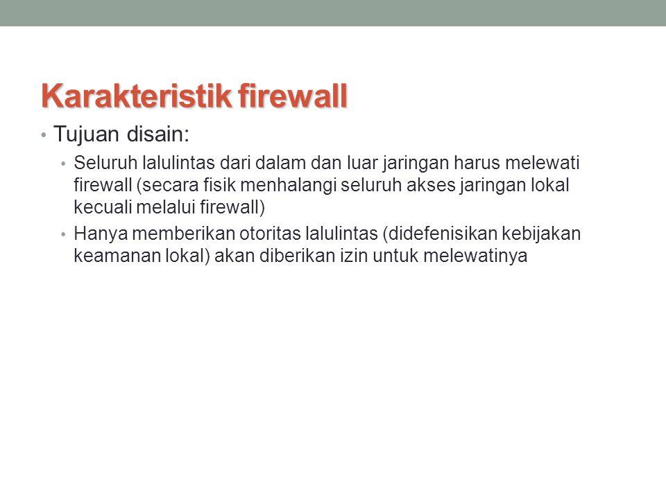 Karakteristik firewall Tujuan disain: Seluruh lalulintas dari dalam dan luar jaringan harus melewati firewall (secara fisik menhalangi seluruh akses j