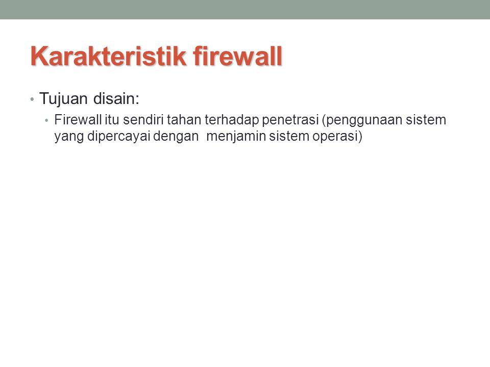 Karakteristik firewall Tujuan disain: Firewall itu sendiri tahan terhadap penetrasi (penggunaan sistem yang dipercayai dengan menjamin sistem operasi)