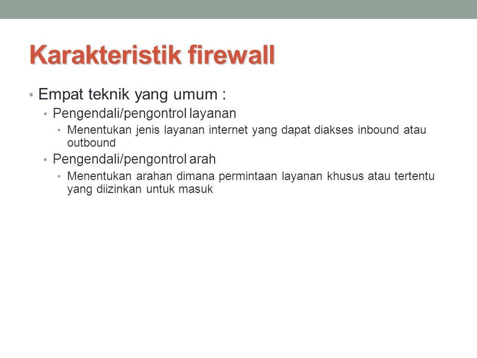 Karakteristik firewall Empat teknik yang umum : Pengendali/pengontrol layanan Menentukan jenis layanan internet yang dapat diakses inbound atau outbou