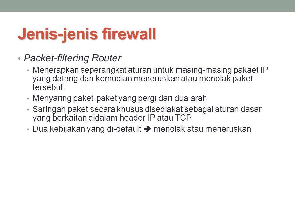 Jenis-jenis firewall Packet-filtering Router Menerapkan seperangkat aturan untuk masing-masing pakaet IP yang datang dan kemudian meneruskan atau meno