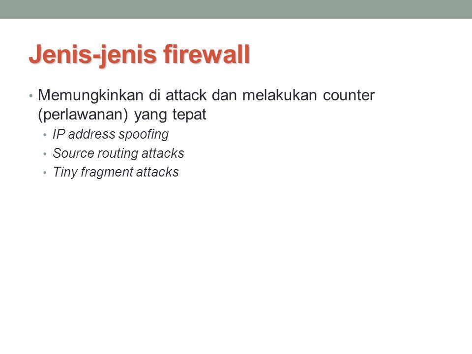 Jenis-jenis firewall Memungkinkan di attack dan melakukan counter (perlawanan) yang tepat IP address spoofing Source routing attacks Tiny fragment att
