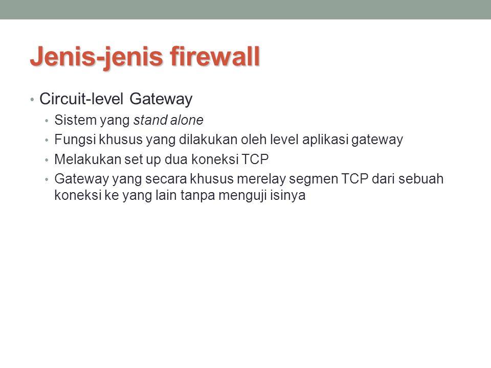 Jenis-jenis firewall Circuit-level Gateway Sistem yang stand alone Fungsi khusus yang dilakukan oleh level aplikasi gateway Melakukan set up dua konek