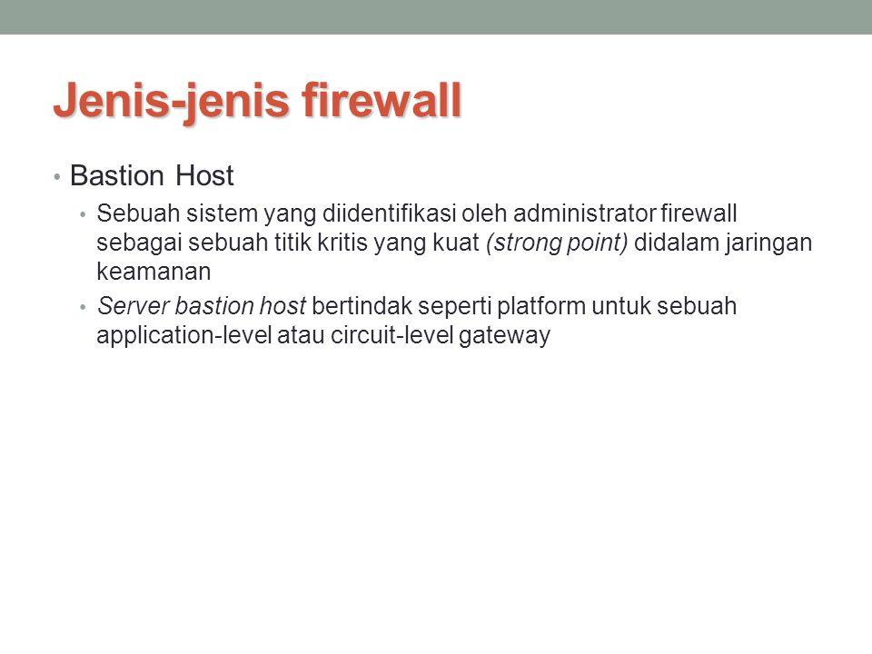 Jenis-jenis firewall Bastion Host Sebuah sistem yang diidentifikasi oleh administrator firewall sebagai sebuah titik kritis yang kuat (strong point) d