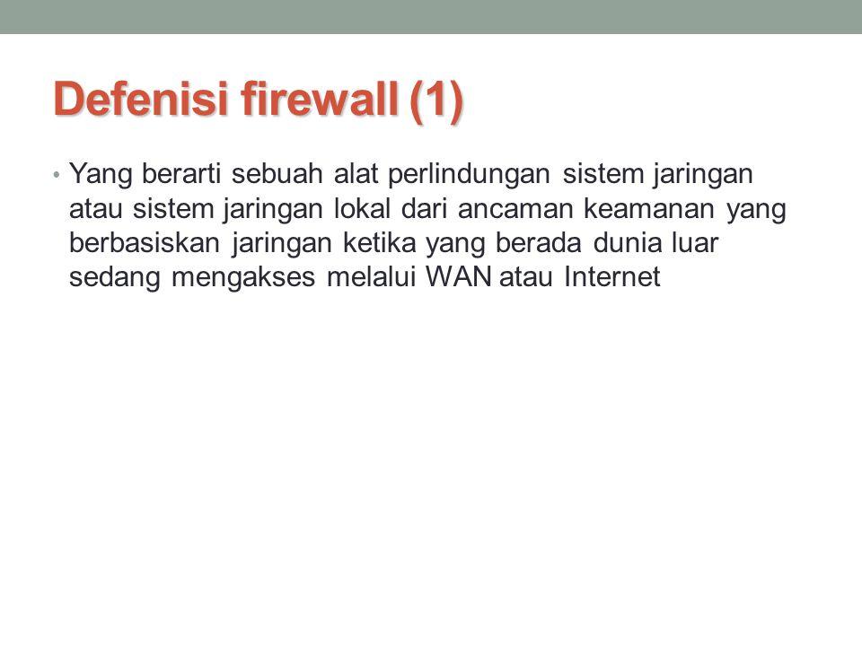 Defenisi firewall (1) Yang berarti sebuah alat perlindungan sistem jaringan atau sistem jaringan lokal dari ancaman keamanan yang berbasiskan jaringan