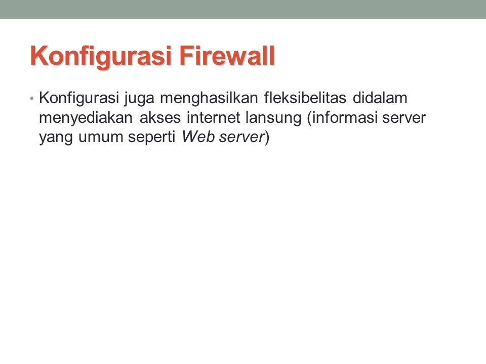 Konfigurasi Firewall Konfigurasi juga menghasilkan fleksibelitas didalam menyediakan akses internet lansung (informasi server yang umum seperti Web se