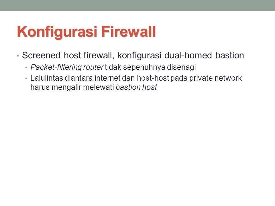 Konfigurasi Firewall Screened host firewall, konfigurasi dual-homed bastion Packet-filtering router tidak sepenuhnya disenagi Lalulintas diantara inte