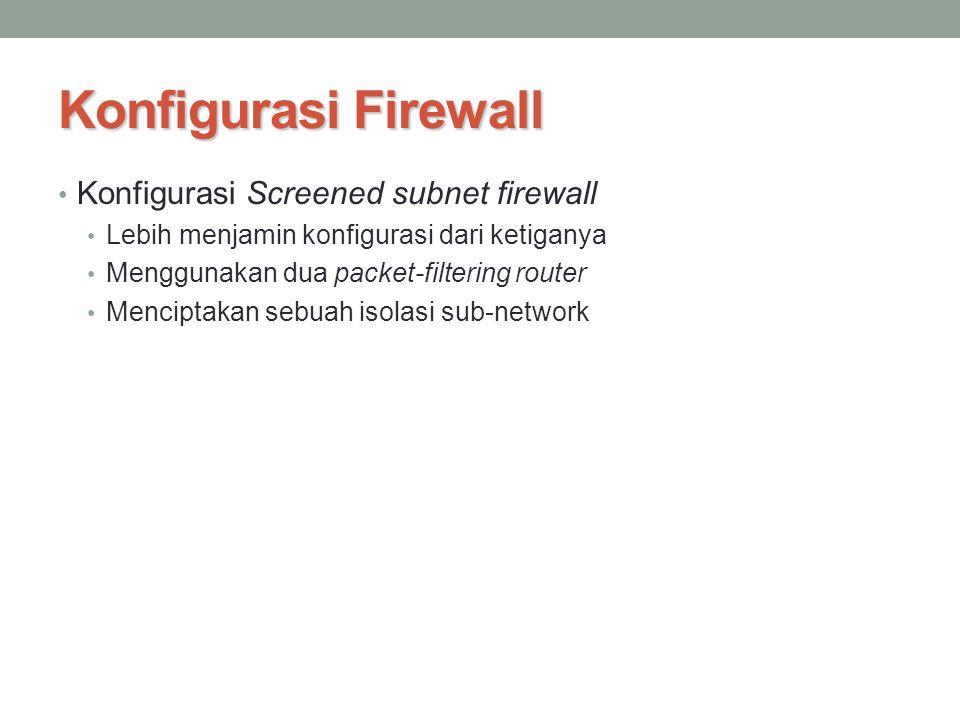 Konfigurasi Firewall Konfigurasi Screened subnet firewall Lebih menjamin konfigurasi dari ketiganya Menggunakan dua packet-filtering router Menciptaka