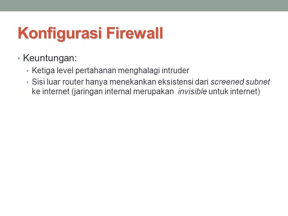 Konfigurasi Firewall Keuntungan: Ketiga level pertahanan menghalagi intruder Sisi luar router hanya menekankan eksistensi dari screened subnet ke inte