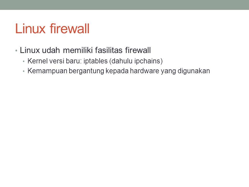 Linux firewall Linux udah memiliki fasilitas firewall Kernel versi baru: iptables (dahulu ipchains) Kemampuan bergantung kepada hardware yang digunaka