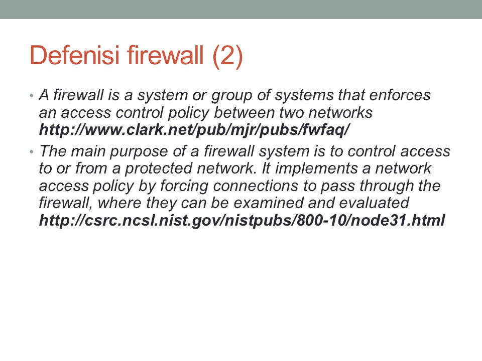Defenisi firewall (2) A firewall is a system or group of systems that enforces an access control policy between two networks http://www.clark.net/pub/