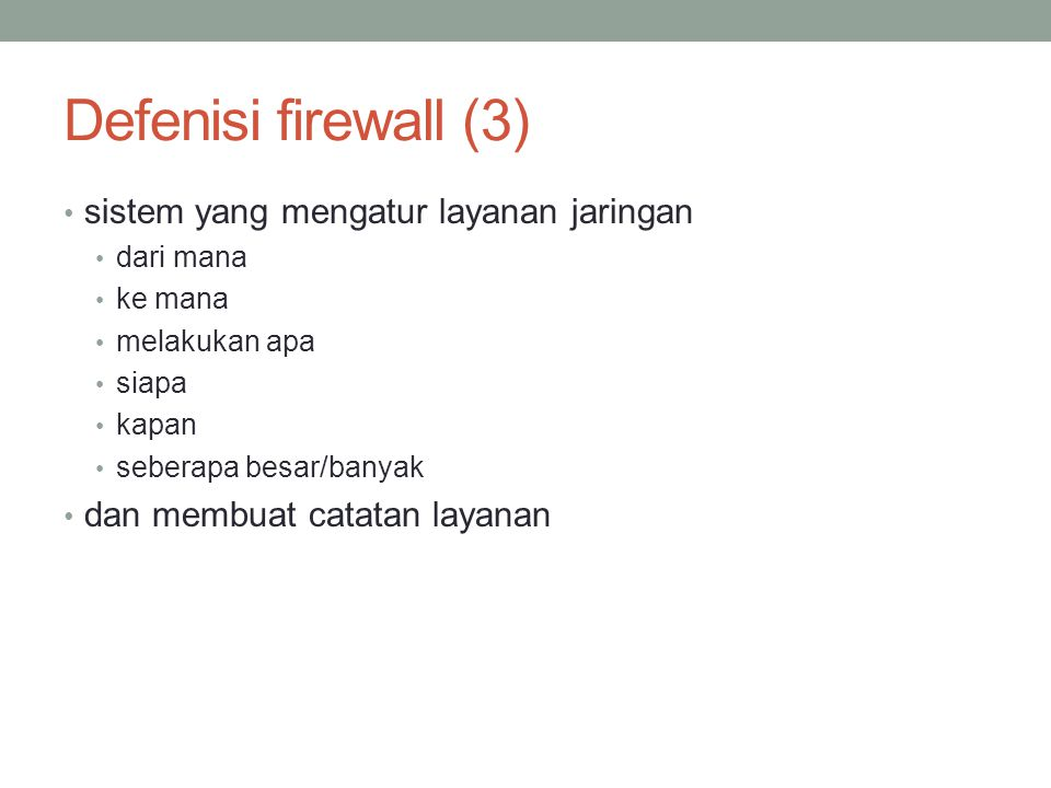 Defenisi firewall (3) sistem yang mengatur layanan jaringan dari mana ke mana melakukan apa siapa kapan seberapa besar/banyak dan membuat catatan laya