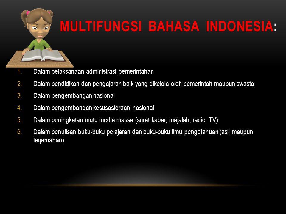MULTIFUNGSI BAHASA INDONESIA: 1.Dalam pelaksanaan administrasi pemerintahan 2.Dalam pendidikan dan pengajaran baik yang dikelola oleh pemerintah maupu