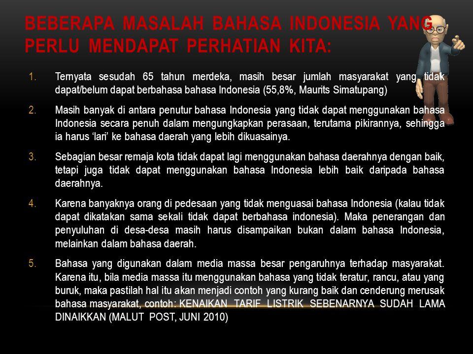 BEBERAPA MASALAH BAHASA INDONESIA YANG PERLU MENDAPAT PERHATIAN KITA: 1.Ternyata sesudah 65 tahun merdeka, masih besar jumlah masyarakat yang tidak dapat/belum dapat berbahasa bahasa Indonesia (55,8%, Maurits Simatupang) 2.Masih banyak di antara penutur bahasa Indonesia yang tidak dapat menggunakan bahasa Indonesia secara penuh dalam mengungkapkan perasaan, terutama pikirannya, sehingga ia harus 'lari' ke bahasa daerah yang lebih dikuasainya.