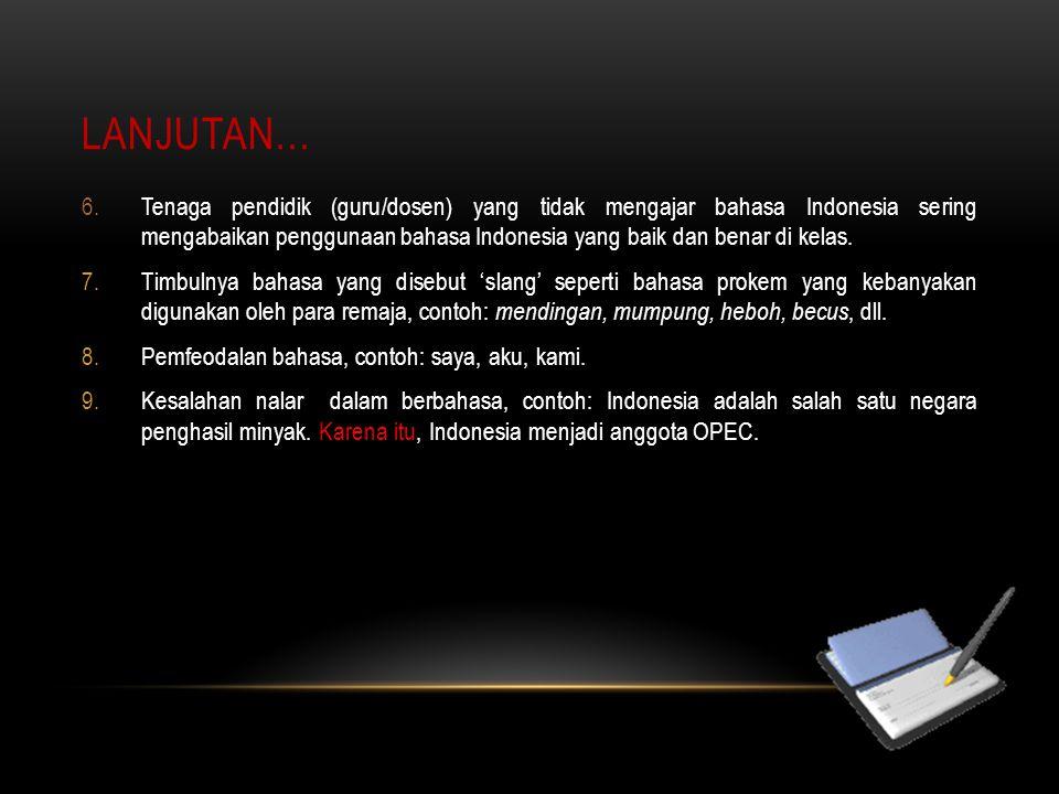 LANJUTAN… 6.Tenaga pendidik (guru/dosen) yang tidak mengajar bahasa Indonesia sering mengabaikan penggunaan bahasa Indonesia yang baik dan benar di ke