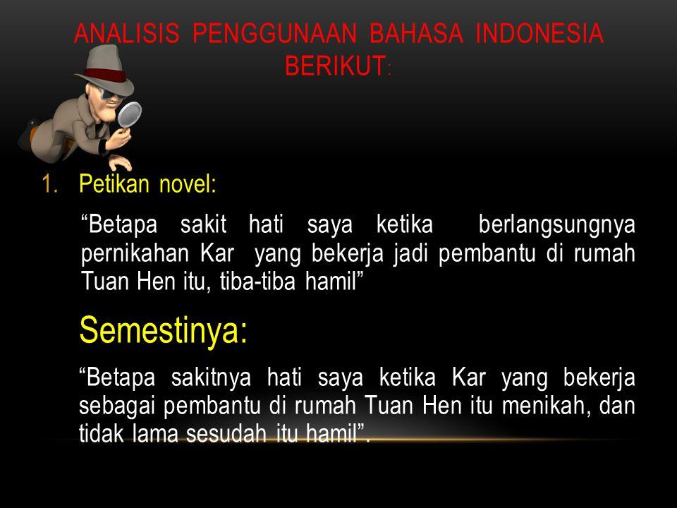 "ANALISIS PENGGUNAAN BAHASA INDONESIA BERIKUT : 1.Petikan novel: ""Betapa sakit hati saya ketika berlangsungnya pernikahan Kar yang bekerja jadi pembant"