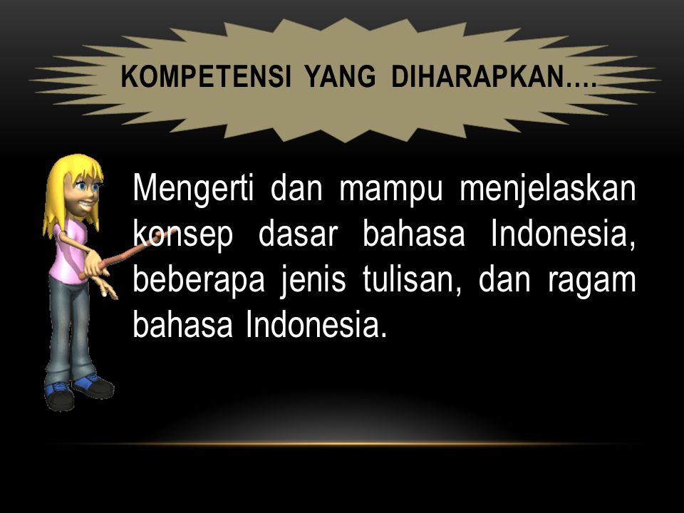 KOMPETENSI YANG DIHARAPKAN…. Mengerti dan mampu menjelaskan konsep dasar bahasa Indonesia, beberapa jenis tulisan, dan ragam bahasa Indonesia.