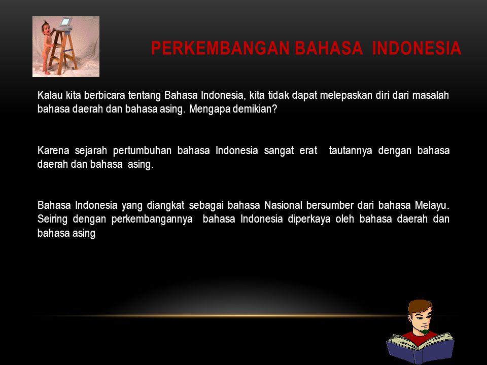 PERKEMBANGAN BAHASA INDONESIA Kalau kita berbicara tentang Bahasa Indonesia, kita tidak dapat melepaskan diri dari masalah bahasa daerah dan bahasa asing.