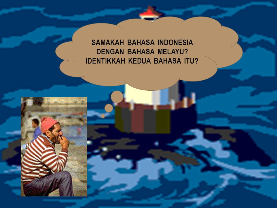 SAMAKAH BAHASA INDONESIA DENGAN BAHASA MELAYU? IDENTIKKAH KEDUA BAHASA ITU?