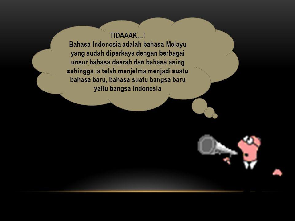 TIDAAAK…! Bahasa Indonesia adalah bahasa Melayu yang sudah diperkaya dengan berbagai unsur bahasa daerah dan bahasa asing sehingga ia telah menjelma m
