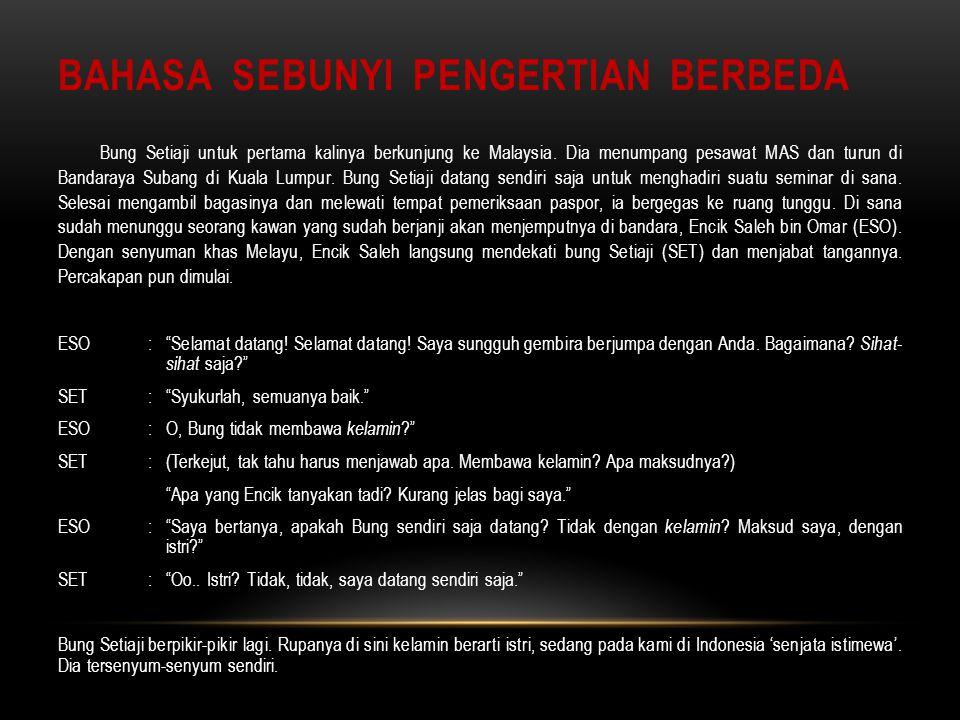 BAHASA SEBUNYI PENGERTIAN BERBEDA Bung Setiaji untuk pertama kalinya berkunjung ke Malaysia. Dia menumpang pesawat MAS dan turun di Bandaraya Subang d