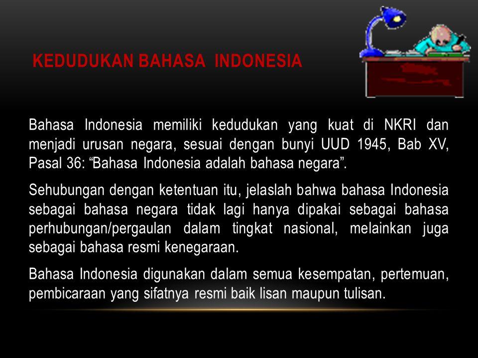 KEDUDUKAN BAHASA INDONESIA Bahasa Indonesia memiliki kedudukan yang kuat di NKRI dan menjadi urusan negara, sesuai dengan bunyi UUD 1945, Bab XV, Pasal 36: Bahasa Indonesia adalah bahasa negara .