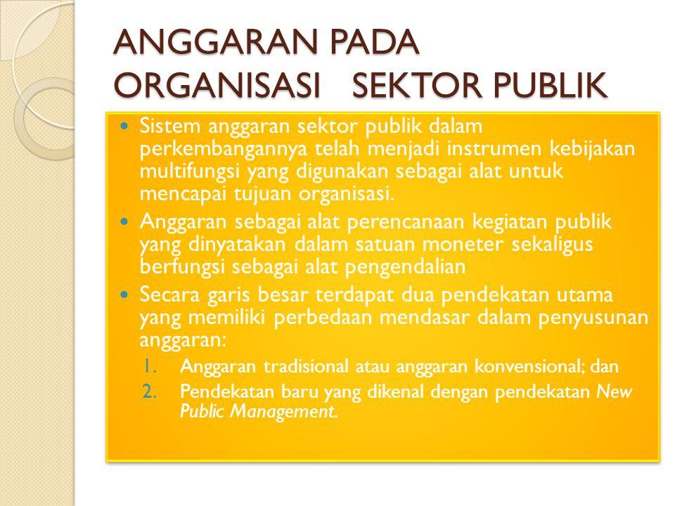 ANGGARAN PADA ORGANISASI SEKTOR PUBLIK Sistem anggaran sektor publik dalam perkembangannya telah menjadi instrumen kebijakan multifungsi yang digunakan sebagai alat untuk mencapai tujuan organisasi.