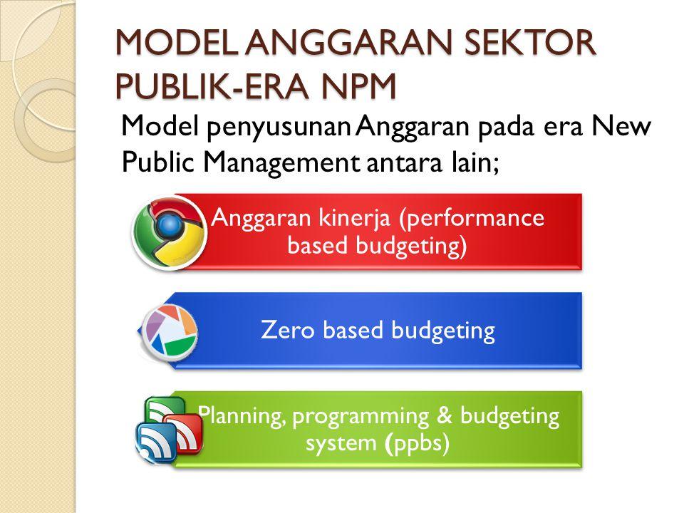MODEL ANGGARAN SEKTOR PUBLIK-ERA NPM Model penyusunan Anggaran pada era New Public Management antara lain; Anggaran kinerja (performance based budgeti