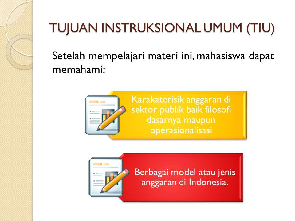 TUJUAN INSTRUKSIONAL UMUM (TIU) Setelah mempelajari materi ini, mahasiswa dapat memahami: Karakaterisik anggaran di sektor publik baik filosofi dasarnya maupun operasionalisasi Berbagai model atau jenis anggaran di Indonesia.