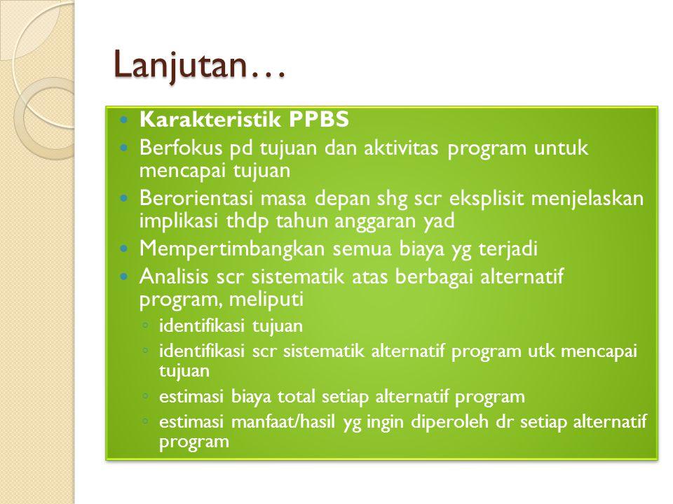 Lanjutan… Karakteristik PPBS Berfokus pd tujuan dan aktivitas program untuk mencapai tujuan Berorientasi masa depan shg scr eksplisit menjelaskan impl