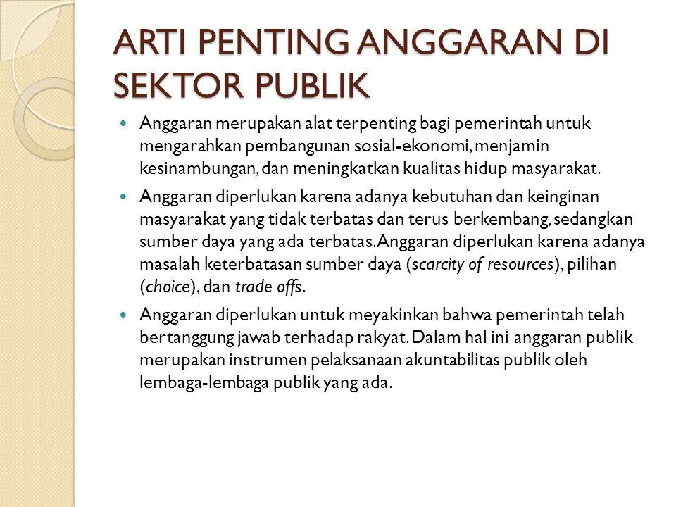 ARTI PENTING ANGGARAN DI SEKTOR PUBLIK Anggaran merupakan alat terpenting bagi pemerintah untuk mengarahkan pembangunan sosial-ekonomi, menjamin kesinambungan, dan meningkatkan kualitas hidup masyarakat.