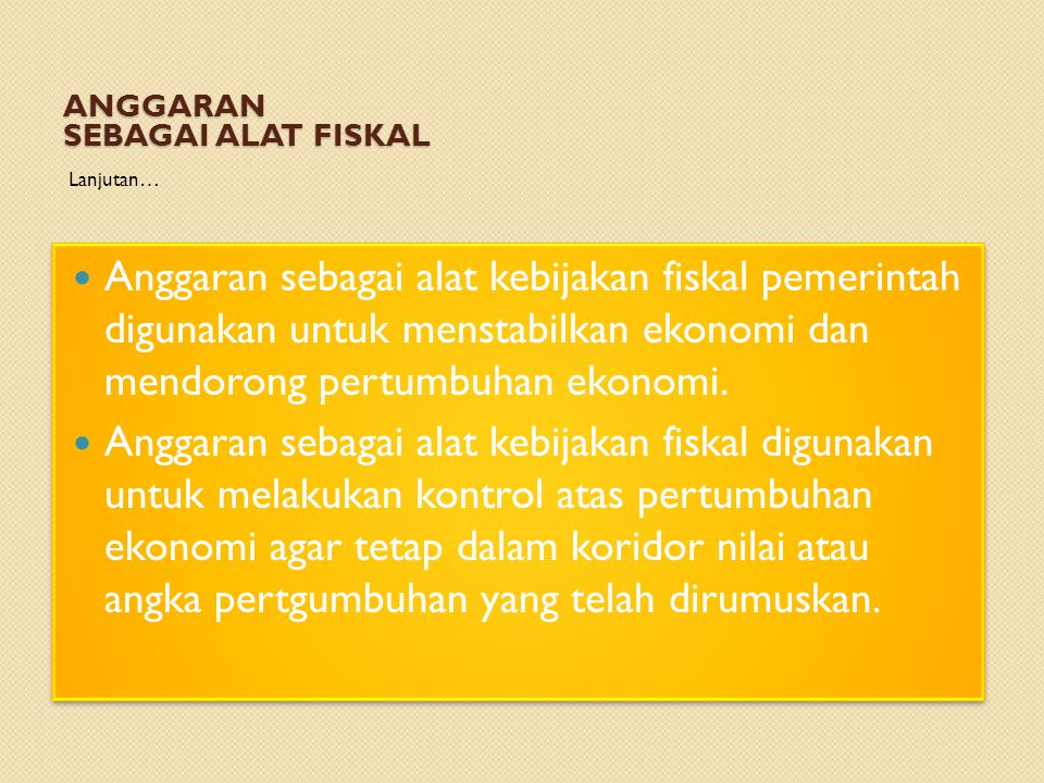 ANGGARAN SEBAGAI ALAT FISKAL Lanjutan… Anggaran sebagai alat kebijakan fiskal pemerintah digunakan untuk menstabilkan ekonomi dan mendorong pertumbuhan ekonomi.