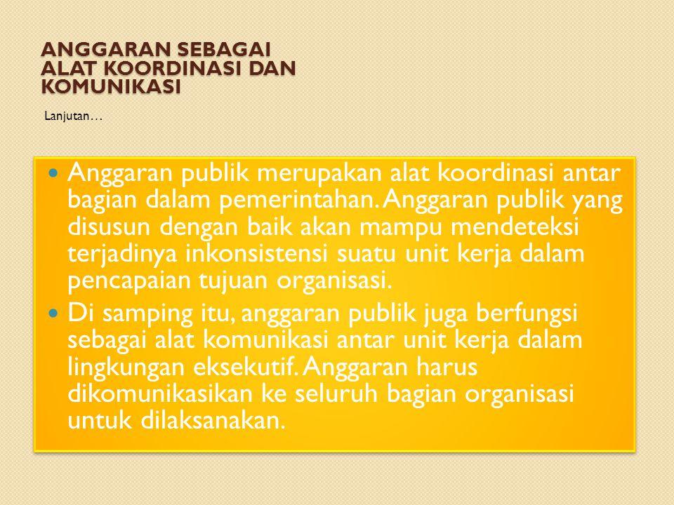 ANGGARAN SEBAGAI ALAT KOORDINASI DAN KOMUNIKASI Lanjutan… Anggaran publik merupakan alat koordinasi antar bagian dalam pemerintahan. Anggaran publik y