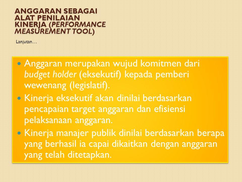 ANGGARAN SEBAGAI ALAT PENILAIAN KINERJA (PERFORMANCE MEASUREMENT TOOL) Lanjutan… Anggaran merupakan wujud komitmen dari budget holder (eksekutif) kepa