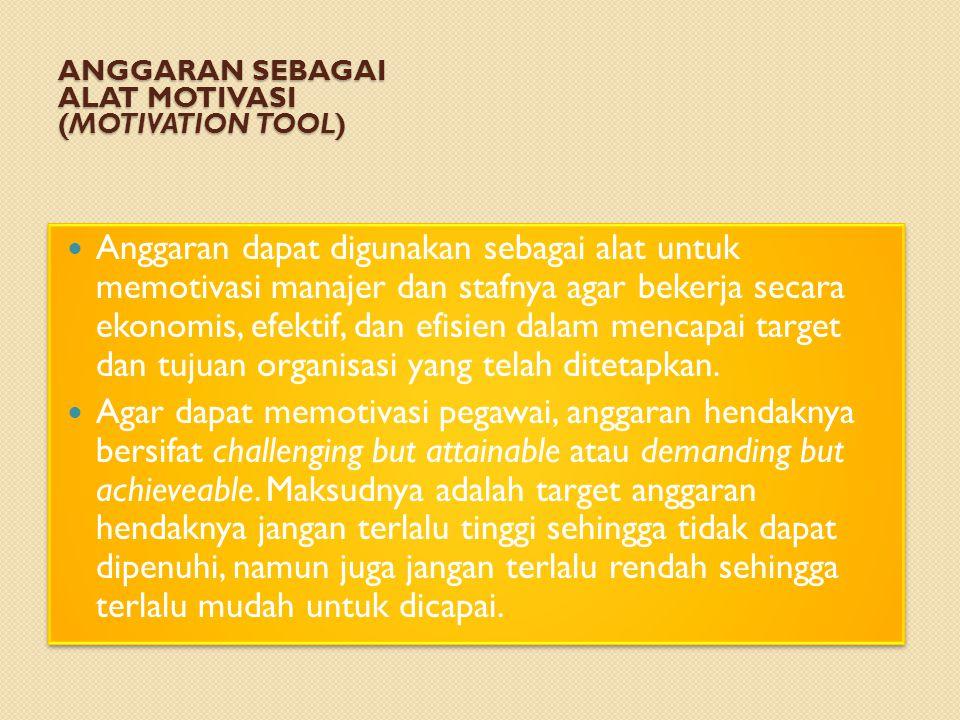 ANGGARAN SEBAGAI ALAT MOTIVASI (MOTIVATION TOOL) Anggaran dapat digunakan sebagai alat untuk memotivasi manajer dan stafnya agar bekerja secara ekonomis, efektif, dan efisien dalam mencapai target dan tujuan organisasi yang telah ditetapkan.