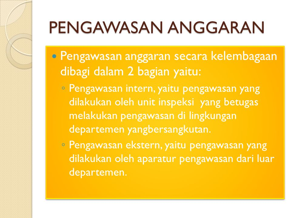PENGAWASAN ANGGARAN Pengawasan anggaran secara kelembagaan dibagi dalam 2 bagian yaitu: ◦ Pengawasan intern, yaitu pengawasan yang dilakukan oleh unit inspeksi yang betugas melakukan pengawasan di lingkungan departemen yangbersangkutan.
