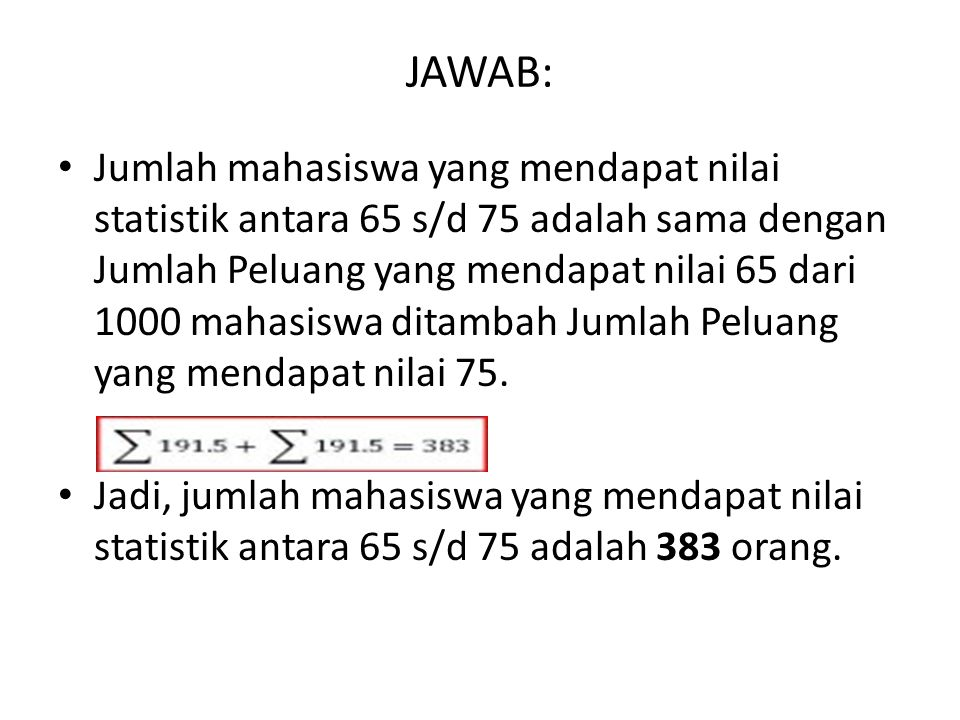 JAWAB: Jumlah mahasiswa yang mendapat nilai statistik antara 65 s/d 75 adalah sama dengan Jumlah Peluang yang mendapat nilai 65 dari 1000 mahasiswa di