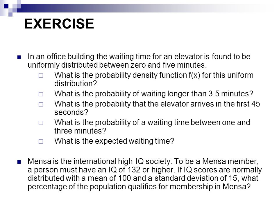 EXERCISE In an office building the waiting time for an elevator is found to be uniformly distributed between zero and five minutes.