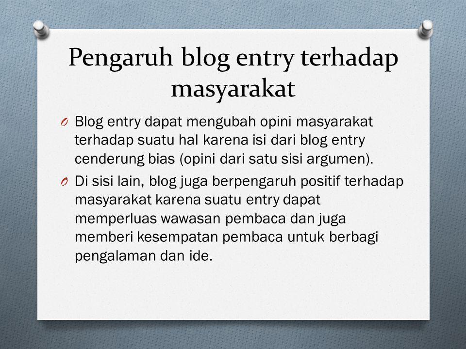 Pengaruh blog entry terhadap masyarakat O Blog entry dapat mengubah opini masyarakat terhadap suatu hal karena isi dari blog entry cenderung bias (opi