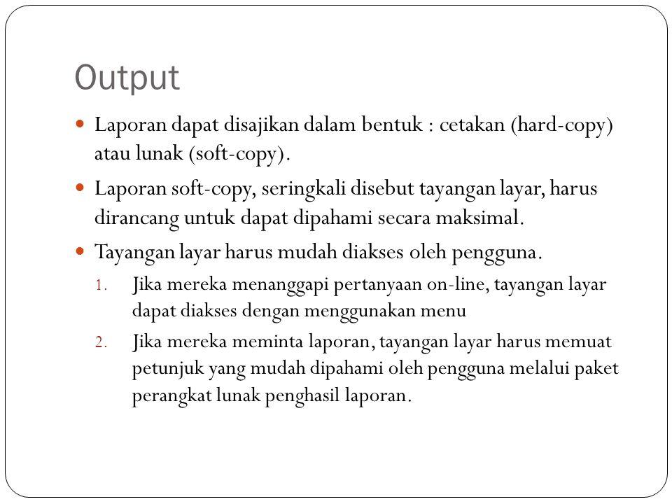 Output Laporan dapat disajikan dalam bentuk : cetakan (hard-copy) atau lunak (soft-copy). Laporan soft-copy, seringkali disebut tayangan layar, harus