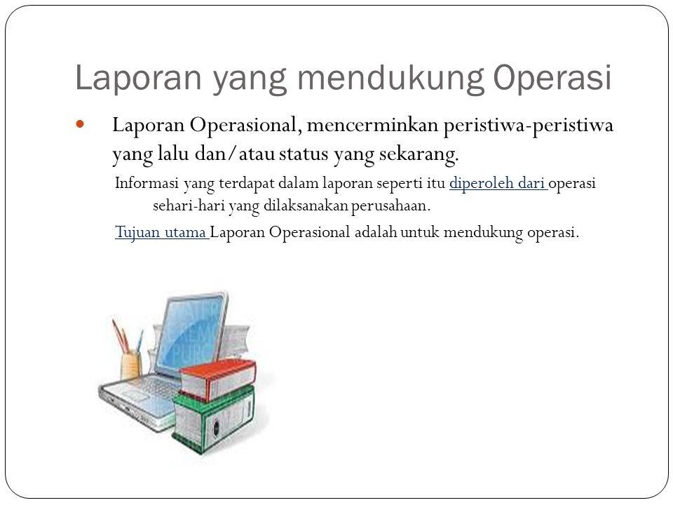 Laporan yang mendukung Operasi Laporan Operasional, mencerminkan peristiwa-peristiwa yang lalu dan/atau status yang sekarang. Informasi yang terdapat