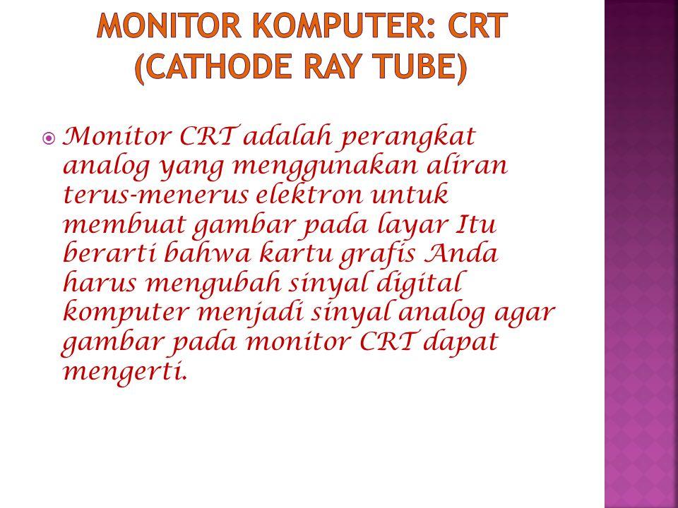  Monitor CRT adalah perangkat analog yang menggunakan aliran terus-menerus elektron untuk membuat gambar pada layar Itu berarti bahwa kartu grafis Anda harus mengubah sinyal digital komputer menjadi sinyal analog agar gambar pada monitor CRT dapat mengerti.