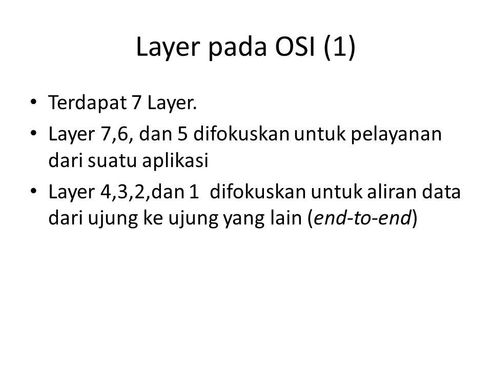 Layer pada OSI (1) Terdapat 7 Layer. Layer 7,6, dan 5 difokuskan untuk pelayanan dari suatu aplikasi Layer 4,3,2,dan 1 difokuskan untuk aliran data da