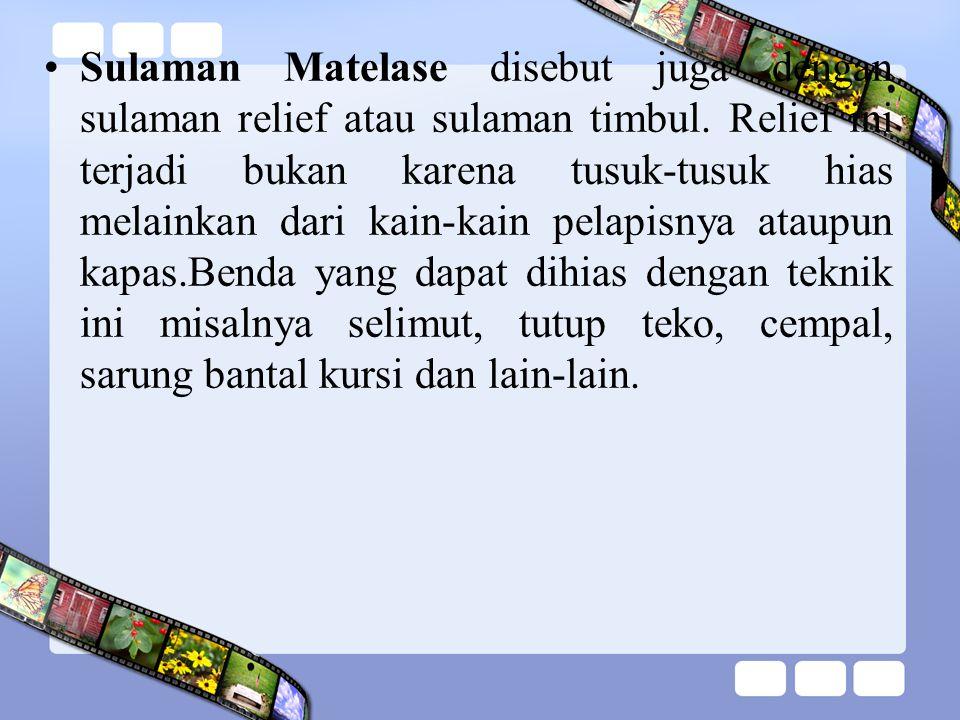 Sulaman Matelase disebut juga dengan sulaman relief atau sulaman timbul. Relief ini terjadi bukan karena tusuk-tusuk hias melainkan dari kain-kain pel