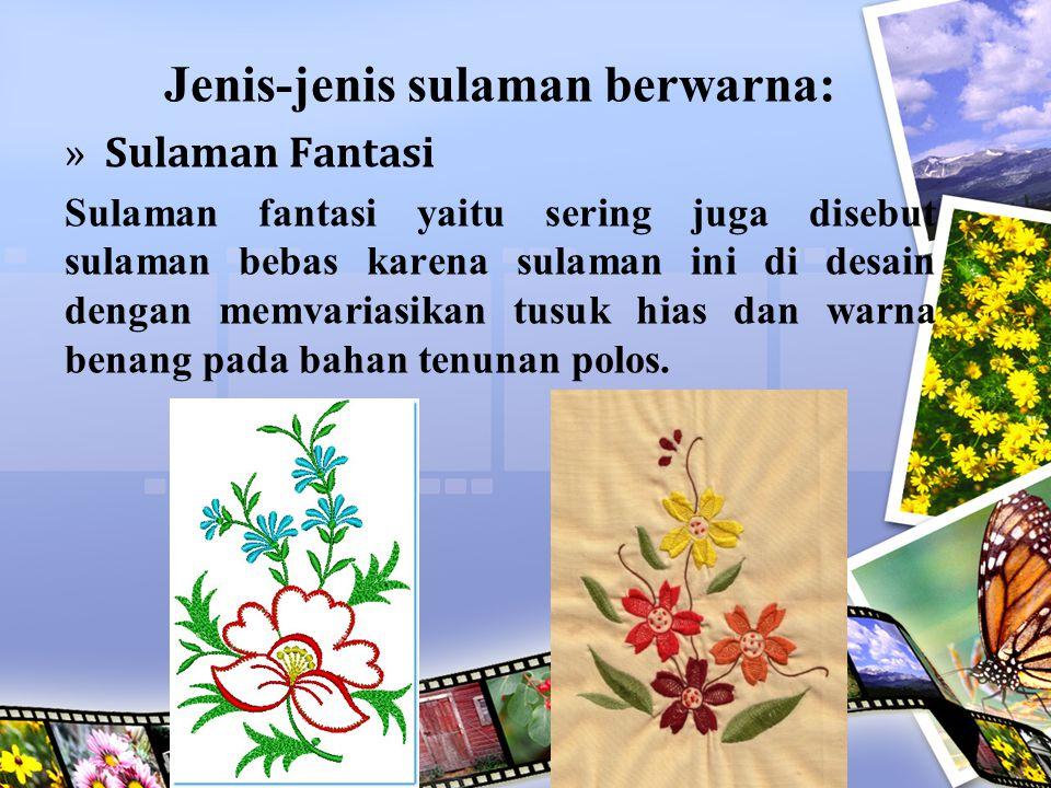 Jenis-jenis sulaman berwarna: »Sulaman Fantasi Sulaman fantasi yaitu sering juga disebut sulaman bebas karena sulaman ini di desain dengan memvariasik