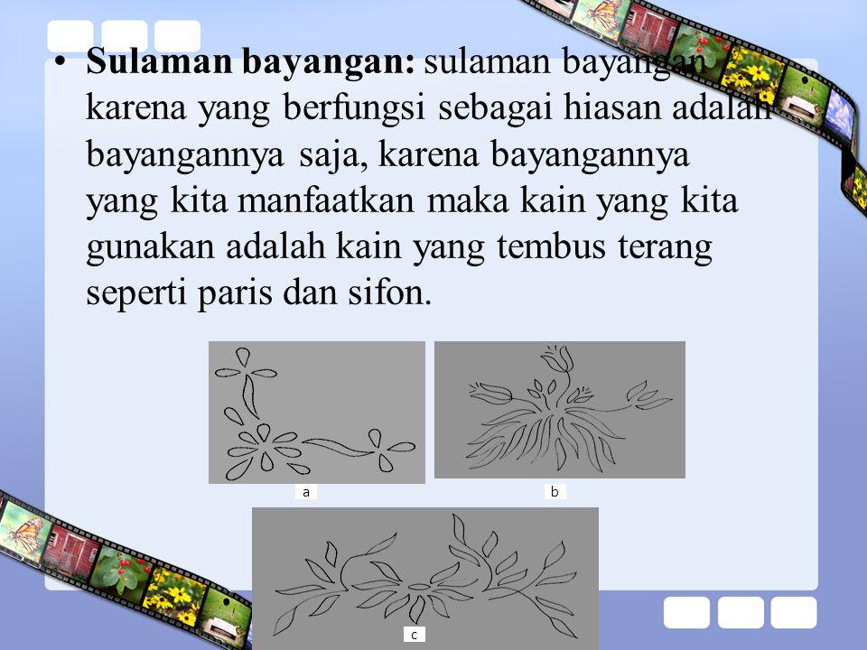 Sulaman bayangan: sulaman bayangan karena yang berfungsi sebagai hiasan adalah bayangannya saja, karena bayangannya yang kita manfaatkan maka kain yan
