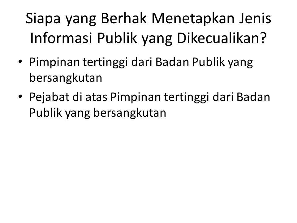 Siapa yang Berhak Menetapkan Jenis Informasi Publik yang Dikecualikan? Pimpinan tertinggi dari Badan Publik yang bersangkutan Pejabat di atas Pimpinan