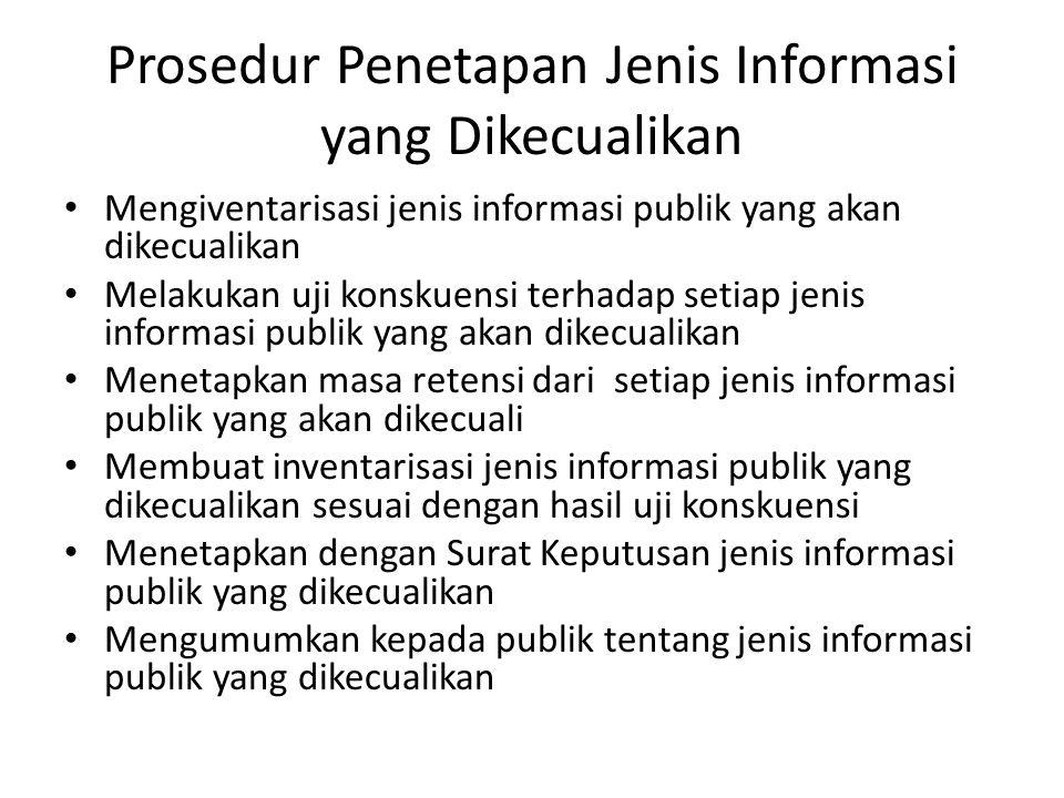 Prosedur Penetapan Jenis Informasi yang Dikecualikan Mengiventarisasi jenis informasi publik yang akan dikecualikan Melakukan uji konskuensi terhadap