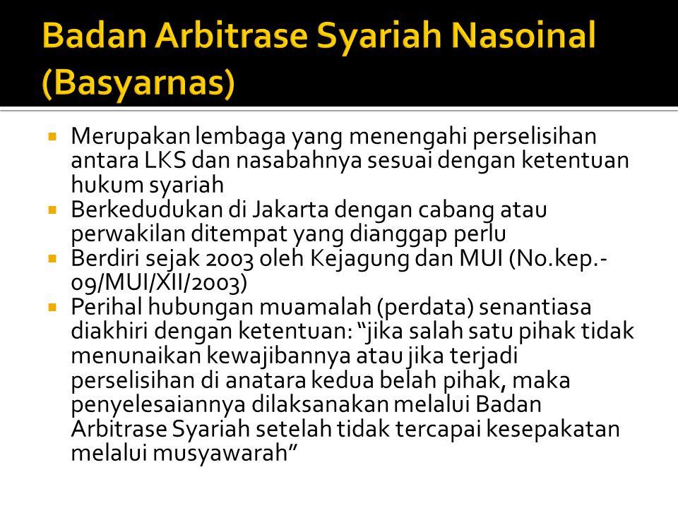  Merupakan lembaga yang menengahi perselisihan antara LKS dan nasabahnya sesuai dengan ketentuan hukum syariah  Berkedudukan di Jakarta dengan cabang atau perwakilan ditempat yang dianggap perlu  Berdiri sejak 2003 oleh Kejagung dan MUI (No.kep.- 09/MUI/XII/2003)  Perihal hubungan muamalah (perdata) senantiasa diakhiri dengan ketentuan: jika salah satu pihak tidak menunaikan kewajibannya atau jika terjadi perselisihan di anatara kedua belah pihak, maka penyelesaiannya dilaksanakan melalui Badan Arbitrase Syariah setelah tidak tercapai kesepakatan melalui musyawarah