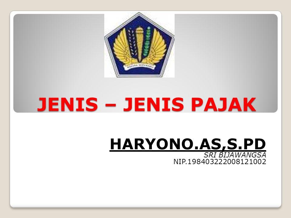 JENIS – JENIS PAJAK HARYONO.AS,S.PD SRI BIJAWANGSA NIP.198403222008121002